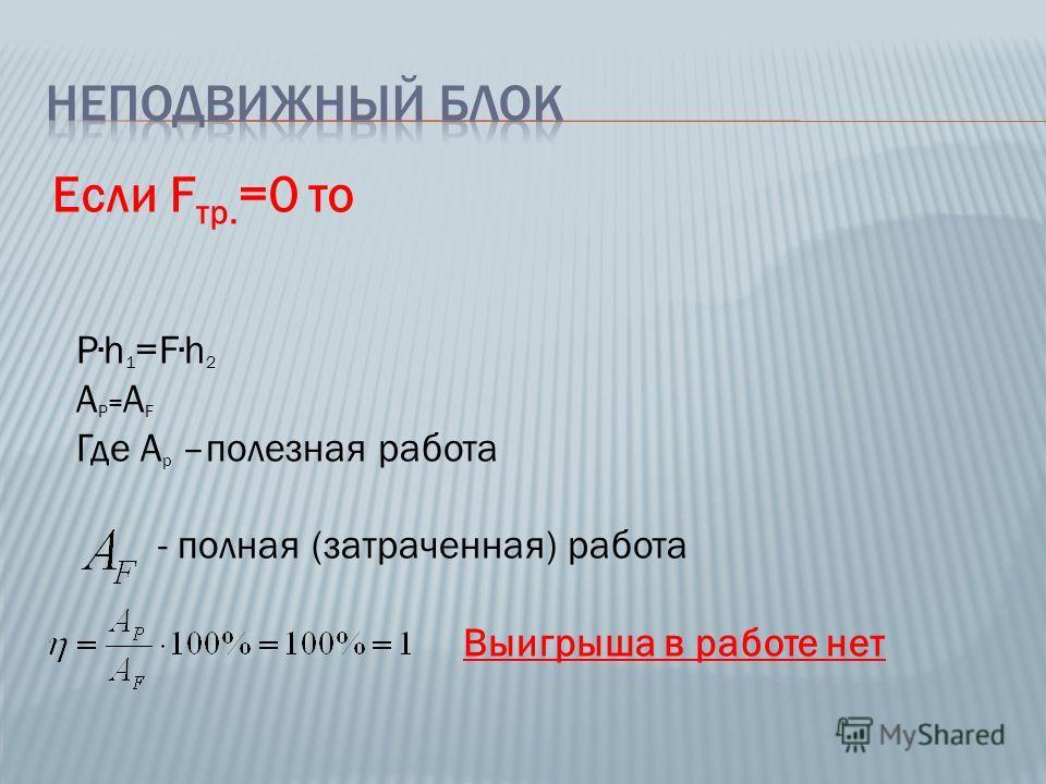 Если F тр. =0 то Ph 1 =Fh 2 A P = A F Где А р –полезная работа - полная (затраченная) работа Выигрыша в работе нет