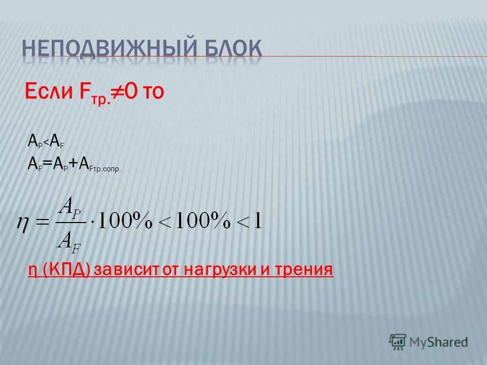Если F тр. 0 то A P < A F A F =A P +A Fтр.сопр. η (КПД) зависит от нагрузки и трения