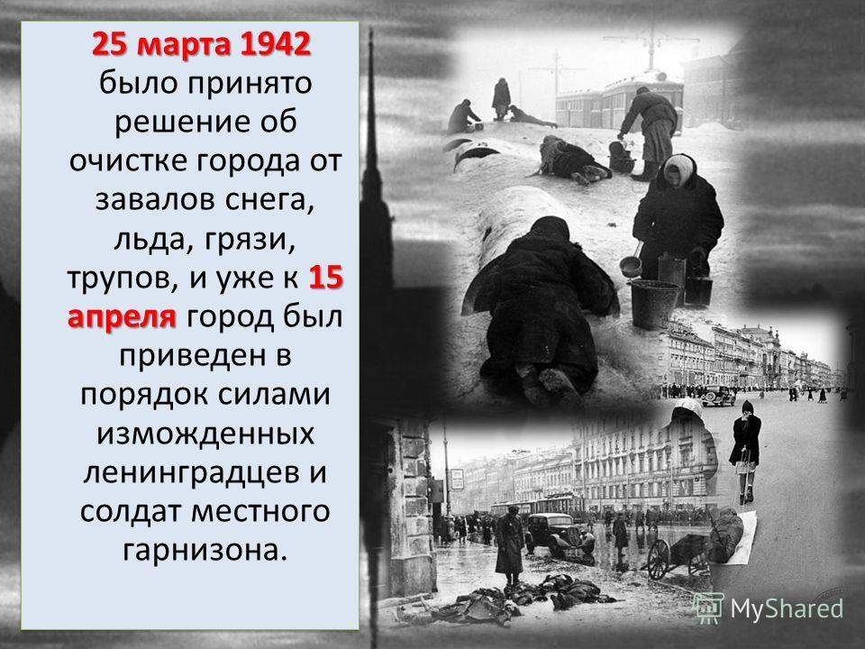 25 марта 1942 15 апреля 25 марта 1942 было принято решение об очистке города от завалов снега, льда, грязи, трупов, и уже к 15 апреля город был приведен в порядок силами изможденных ленинградцев и солдат местного гарнизона.