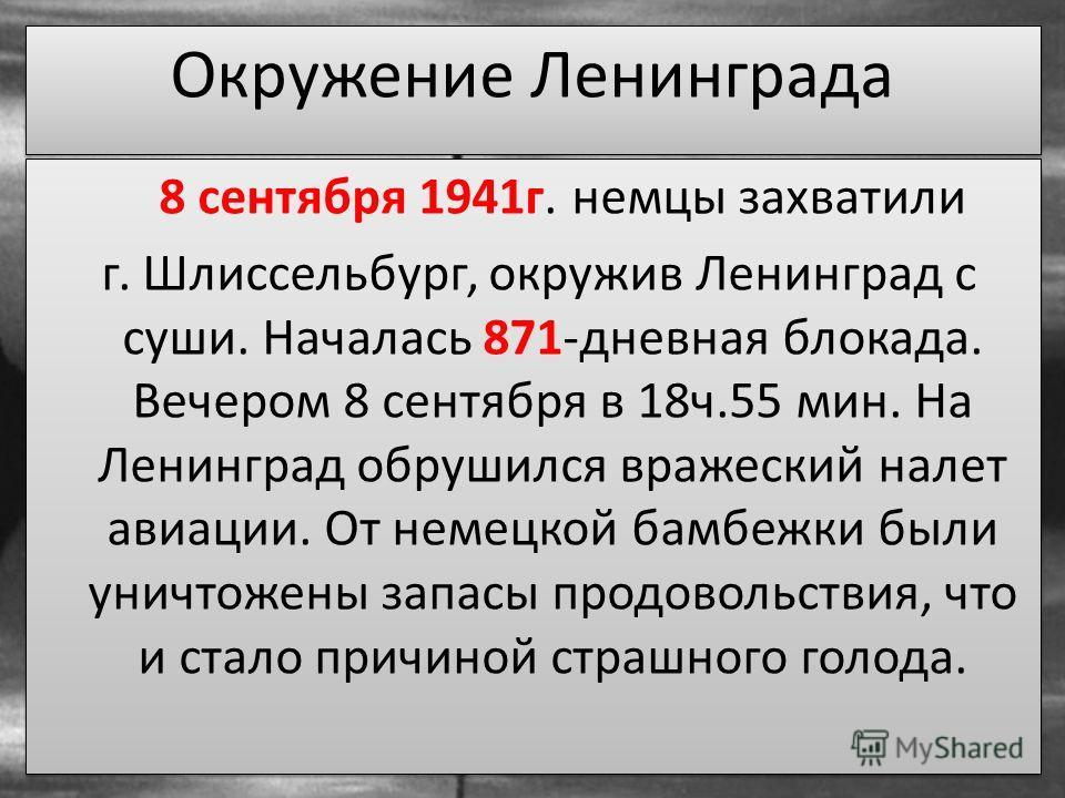 8 сентября 1941г. немцы захватили г. Шлиссельбург, окружив Ленинград с суши. Началась 871-дневная блокада. Вечером 8 сентября в 18ч.55 мин. На Ленинград обрушился вражеский налет авиации. От немецкой бамбежки были уничтожены запасы продовольствия, чт