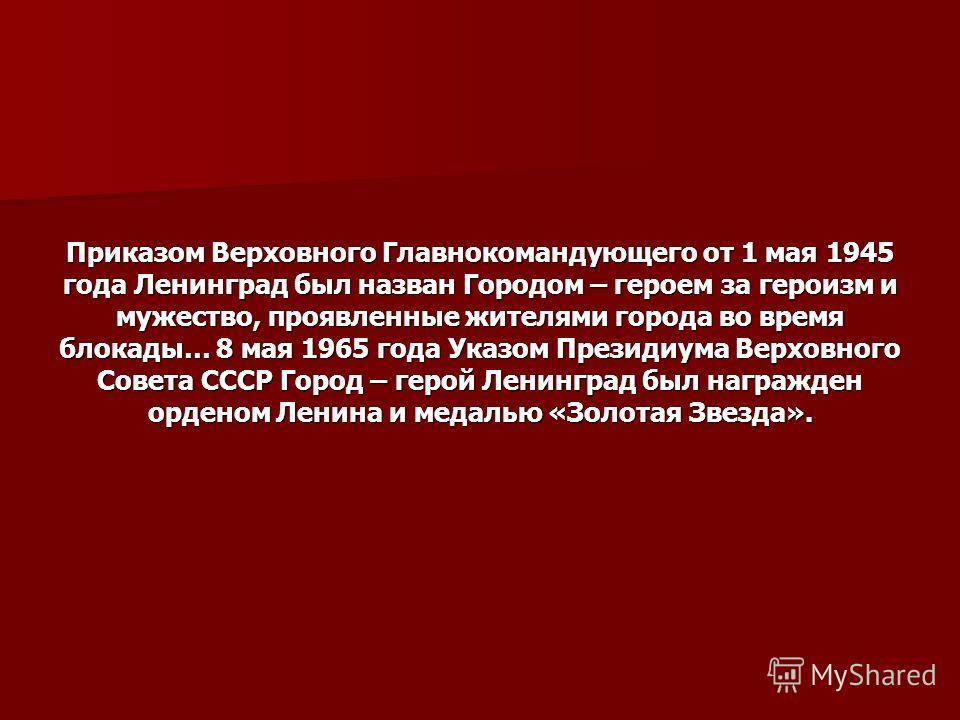 Приказом Верховного Главнокомандующего от 1 мая 1945 года Ленинград был назван Городом – героем за героизм и мужество, проявленные жителями города во время блокады… 8 мая 1965 года Указом Президиума Верховного Совета СССР Город – герой Ленинград был