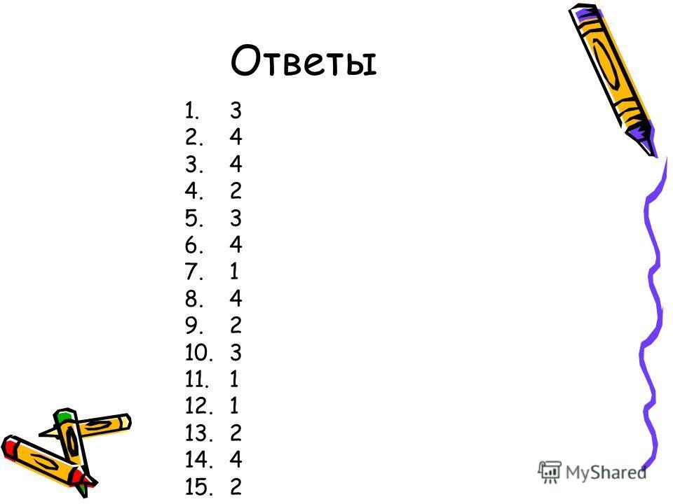 Ответы 1.3 2.4 3.4 4.2 5.3 6.4 7.1 8.4 9.2 10.3 11.1 12.1 13.2 14.4 15.2