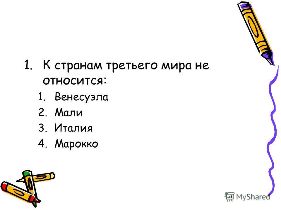 1.К странам третьего мира не относится: 1.Венесуэла 2.Мали 3.Италия 4.Марокко