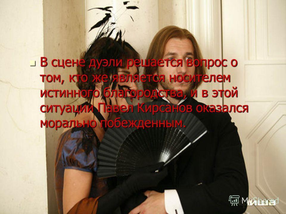 В сцене дуэли решается вопрос о том, кто же является носителем истинного благородства, и в этой ситуации Павел Кирсанов оказался морально побежденным.