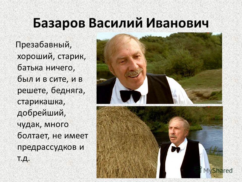 Базаров Василий Иванович Презабавный, хороший, старик, батька ничего, был и в сите, и в решете, бедняга, старикашка, добрейший, чудак, много болтает, не имеет предрассудков и т.д.