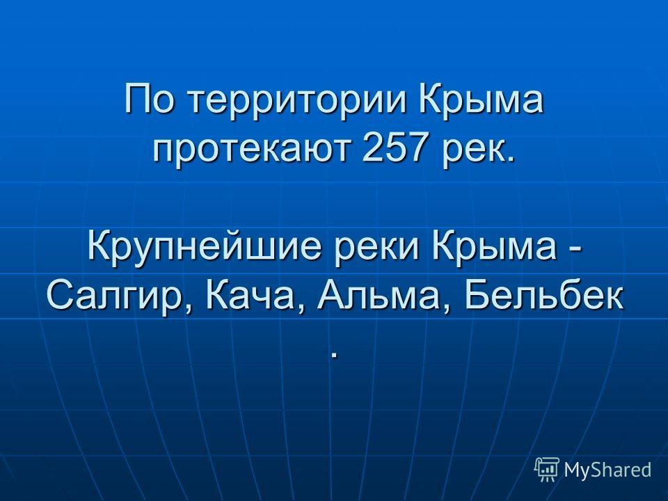 По территории Крыма протекают 257 рек. Крупнейшие реки Крыма - Салгир, Кача, Альма, Бельбек.