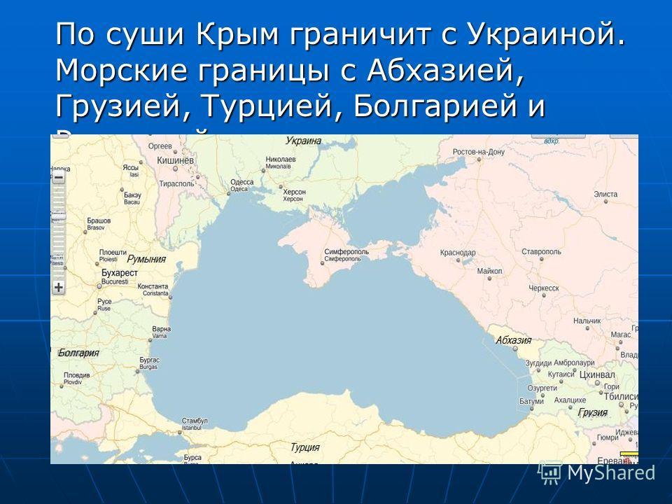 По суши Крым граничит с Украиной. Морские границы с Абхазией, Грузией, Турцией, Болгарией и Румынией.