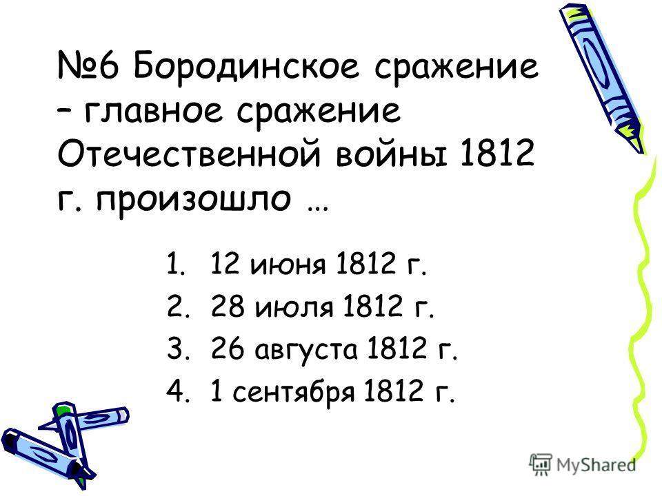 6 Бородинское сражение – главное сражение Отечественной войны 1812 г. произошло … 1.12 июня 1812 г. 2.28 июля 1812 г. 3.26 августа 1812 г. 4.1 сентября 1812 г.
