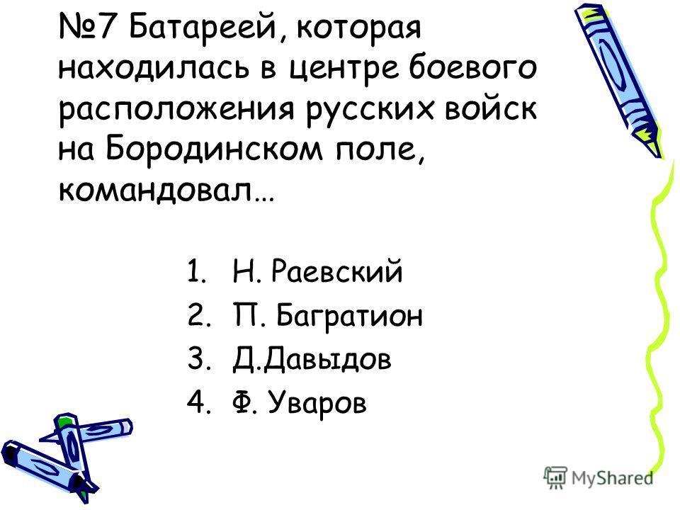7 Батареей, которая находилась в центре боевого расположения русских войск на Бородинском поле, командовал… 1.Н. Раевский 2.П. Багратион 3.Д.Давыдов 4.Ф. Уваров
