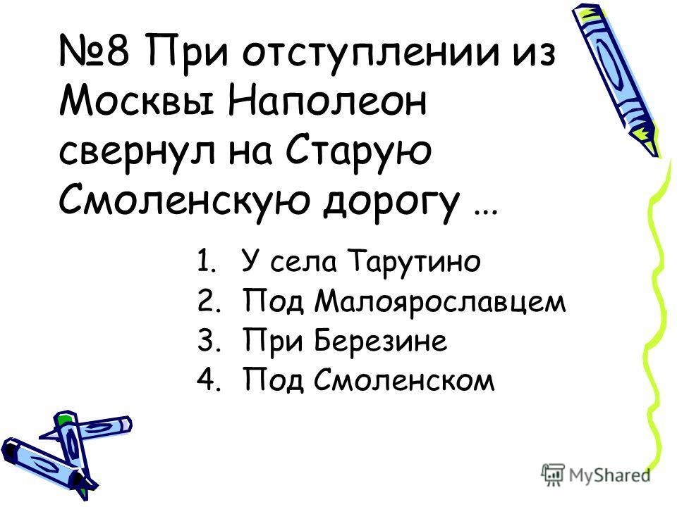 8 При отступлении из Москвы Наполеон свернул на Старую Смоленскую дорогу … 1.У села Тарутино 2.Под Малоярославцем 3.При Березине 4.Под Смоленском