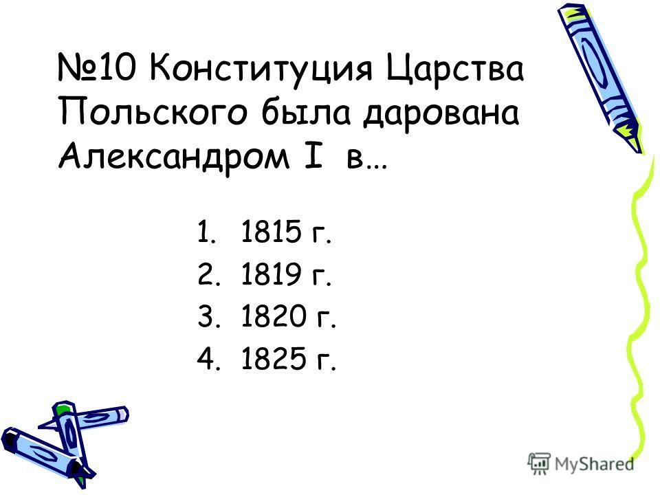 10 Конституция Царства Польского была дарована Александром I в… 1.1815 г. 2.1819 г. 3.1820 г. 4.1825 г.