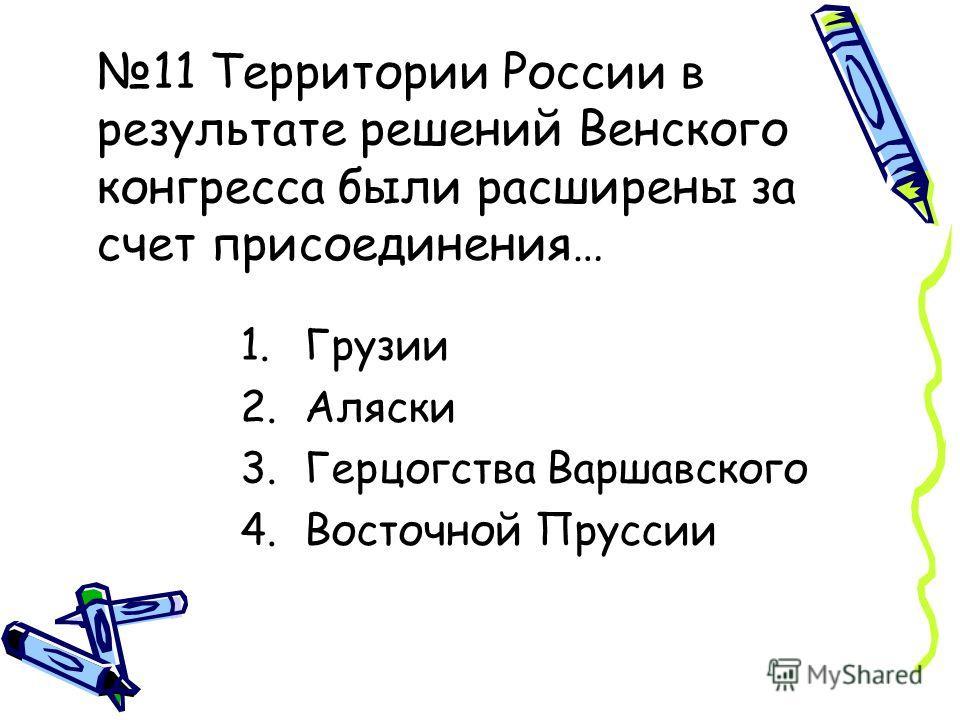 11 Территории России в результате решений Венского конгресса были расширены за счет присоединения… 1.Грузии 2.Аляски 3.Герцогства Варшавского 4.Восточной Пруссии