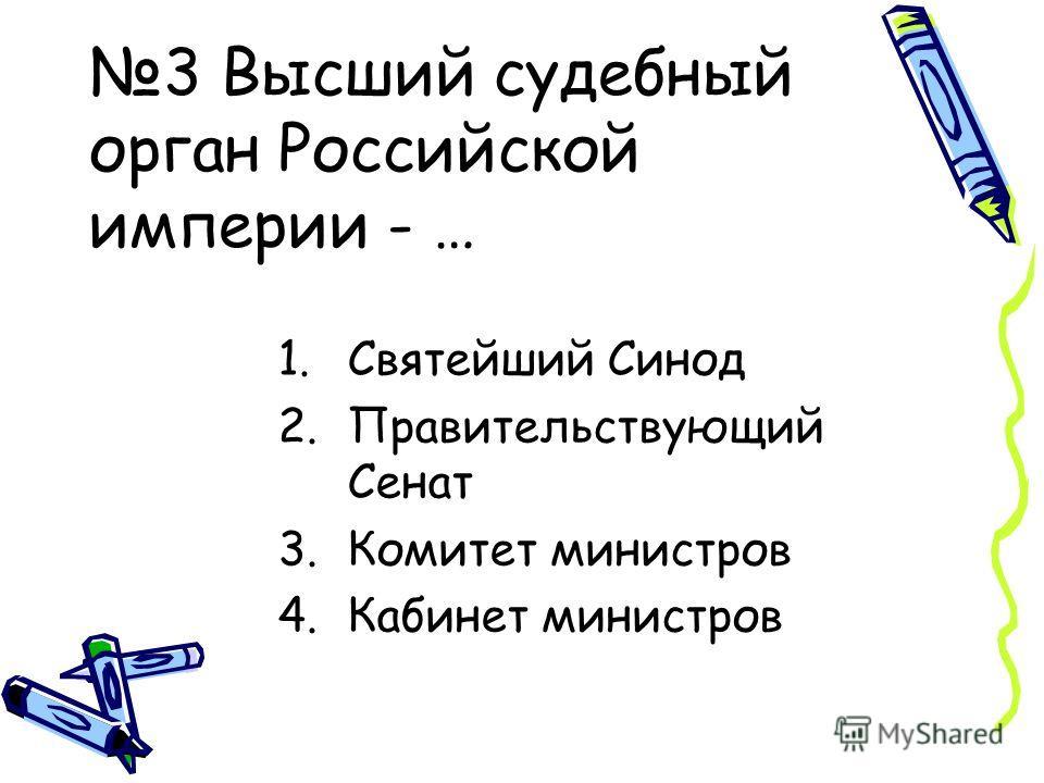 3 Высший судебный орган Российской империи - … 1.Святейший Синод 2.Правительствующий Сенат 3.Комитет министров 4.Кабинет министров