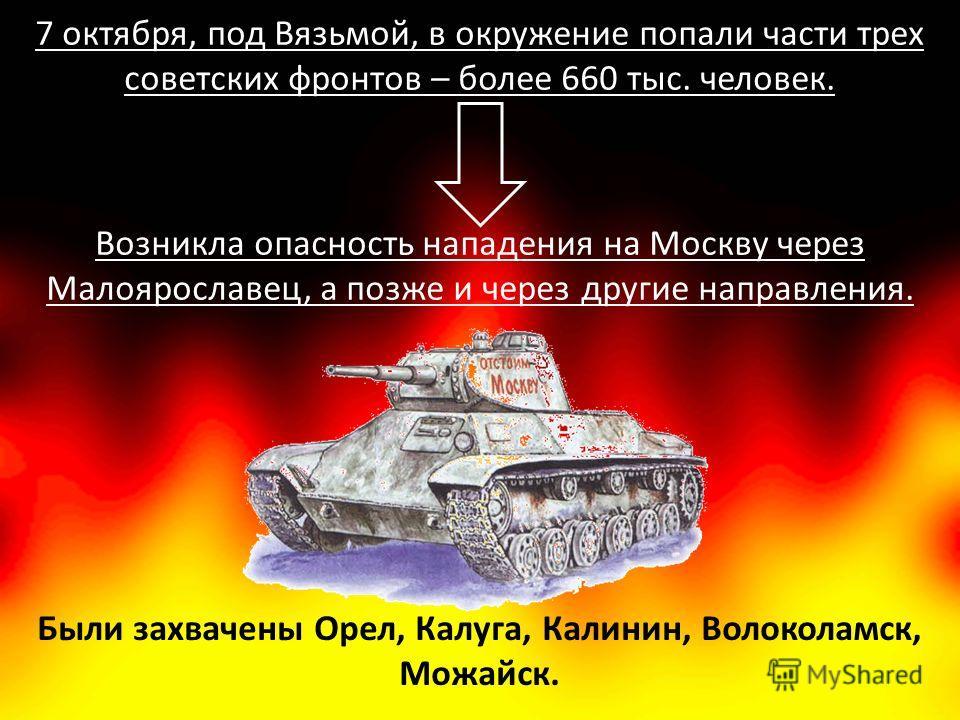 Были захвачены Орел, Калуга, Калинин, Волоколамск, Можайск. 7 октября, под Вязьмой, в окружение попали части трех советских фронтов – более 660 тыс. человек. Возникла опасность нападения на Москву через Малоярославец, а позже и через другие направлен