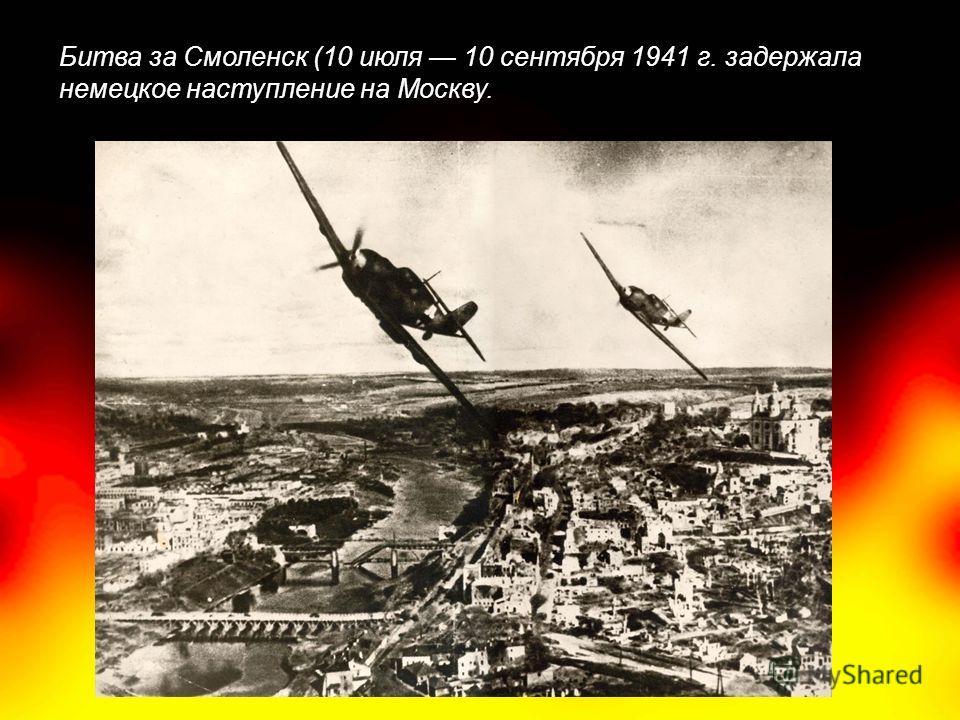 Битва за Смоленск (10 июля 10 сентября 1941 г. задержала немецкое наступление на Москву.