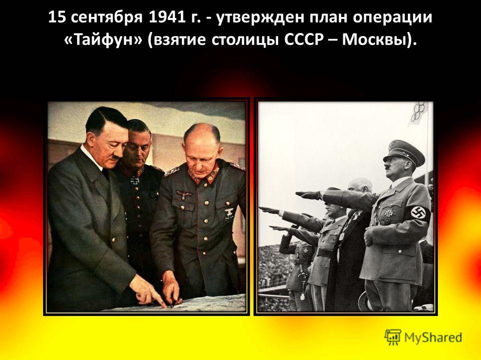 15 сентября 1941 г. - утвержден план операции «Тайфун» (взятие столицы СССР – Москвы).