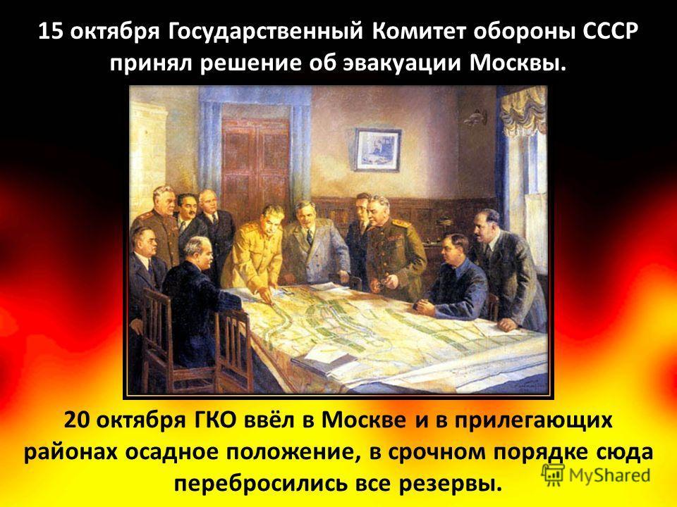 15 октября Государственный Комитет обороны СССР принял решение об эвакуации Москвы. 20 октября ГКО ввёл в Москве и в прилегающих районах осадное положение, в срочном порядке сюда перебросились все резервы.
