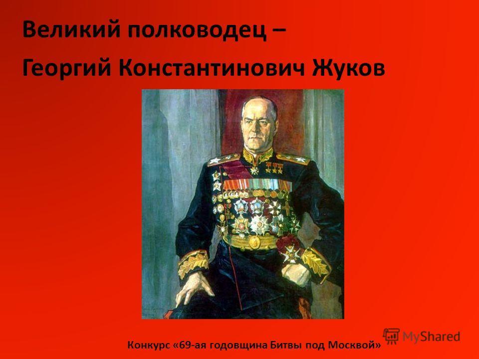 Конкурс «69-ая годовщина Битвы под Москвой» Великий полководец – Георгий Константинович Жуков