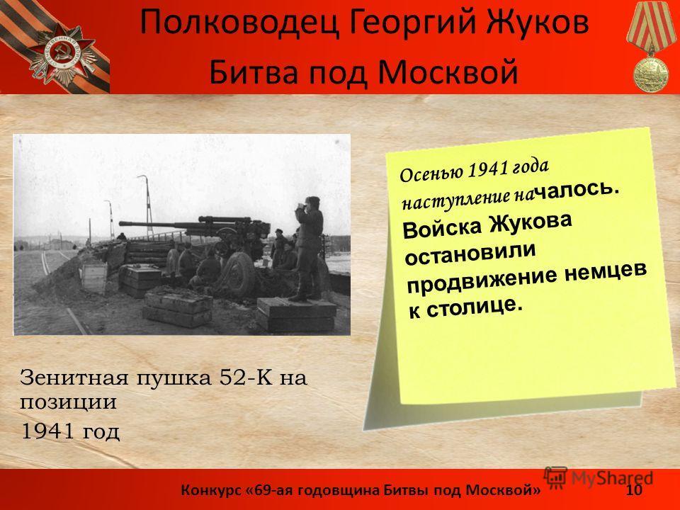 Полководец Георгий Жуков 10Конкурс «69-ая годовщина Битвы под Москвой» Зенитная пушка 52-К на позиции 1941 год Битва под Москвой Осенью 1941 года наступление на чалось. Войска Жукова остановили продвижение немцев к столице.