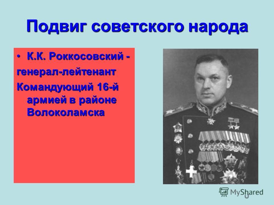 Подвиг советского народа К.К. Роккосовский -К.К. Роккосовский -генерал-лейтенант Командующий 16-й армией в районе Волоколамска