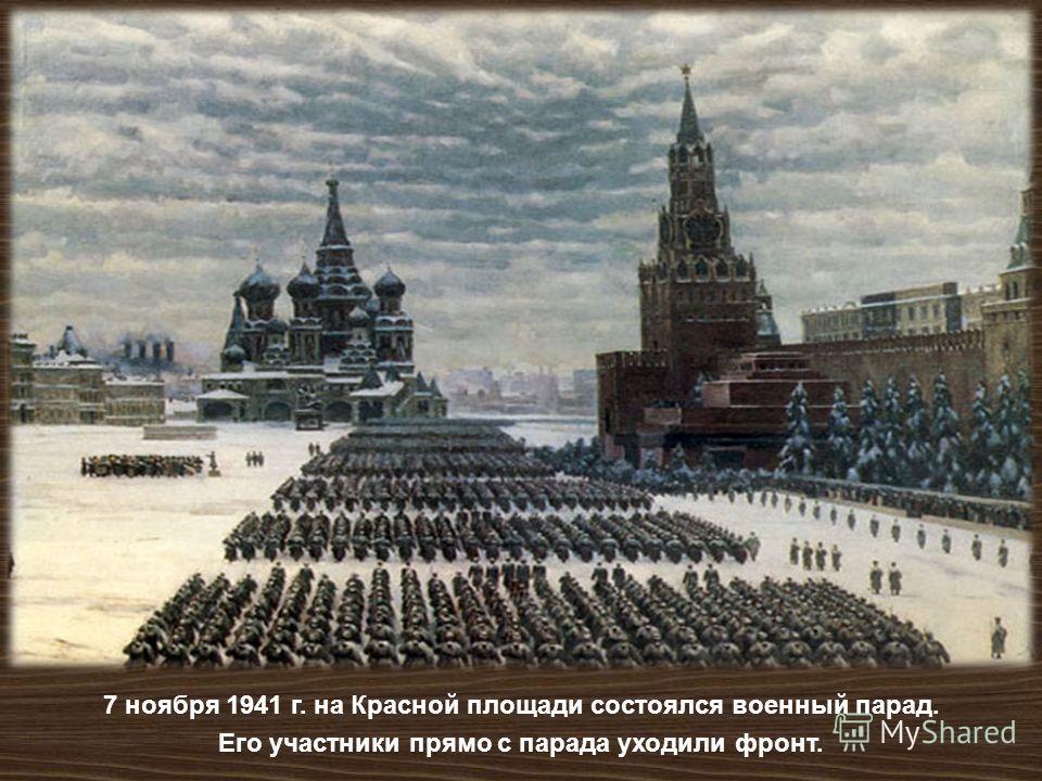 7 ноября 1941 г. на Красной площади состоялся военный парад. Его участники прямо с парада уходили фронт.