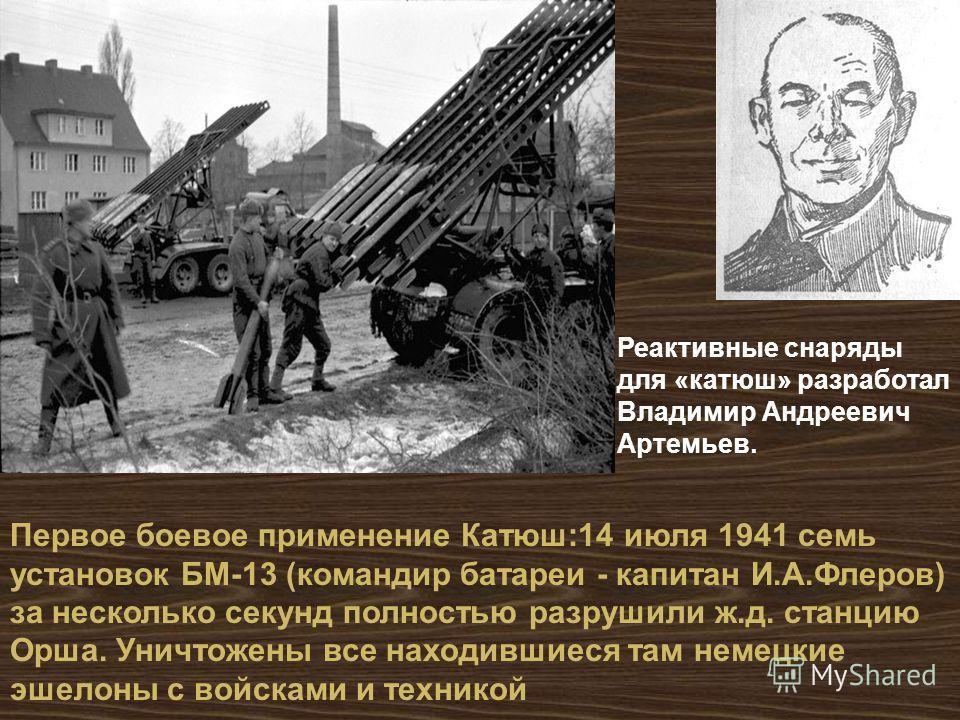 Первое боевое применение Катюш :14 июля 1941 семь установок БМ -13 ( командир батареи - капитан И. А. Флеров ) за несколько секунд полностью разрушили ж. д. станцию Орша. Уничтожены все находившиеся там немецкие эшелоны с войсками и техникой Реактивн