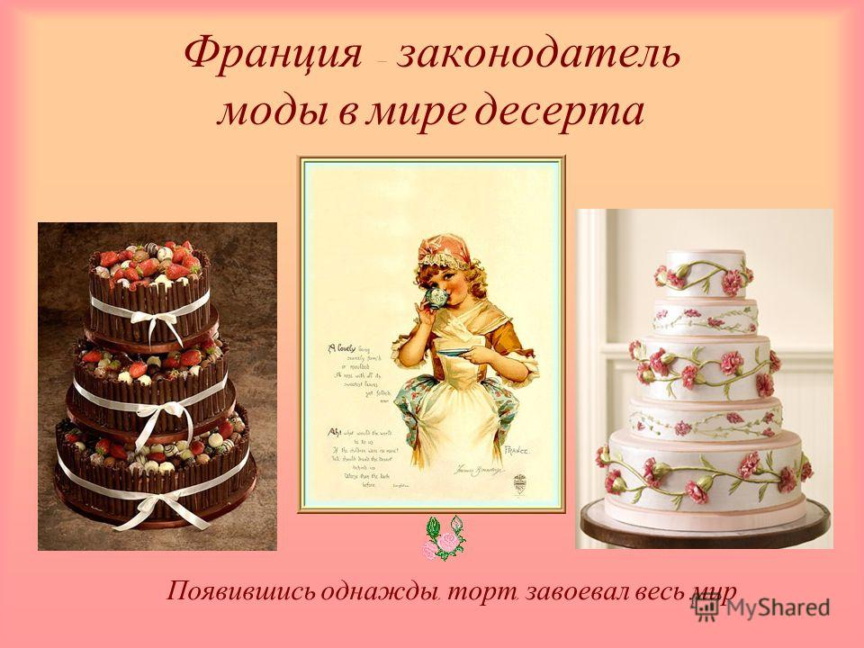 Франция – законодатель моды в мире десерта Появившись однажды, торт, завоевал весь мир
