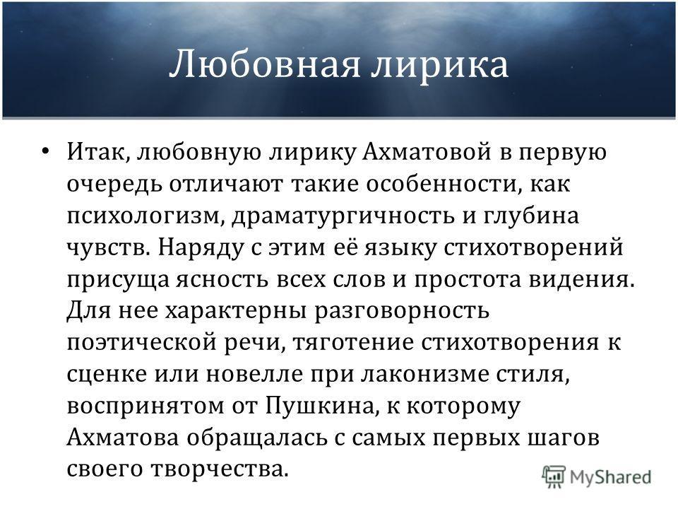 Любовная лирика Итак, любовную лирику Ахматовой в первую очередь отличают такие особенности, как психологизм, драматургичность и глубина чувств. Наряду с этим её языку стихотворений присуща ясность всех слов и простота видения. Для нее характерны раз
