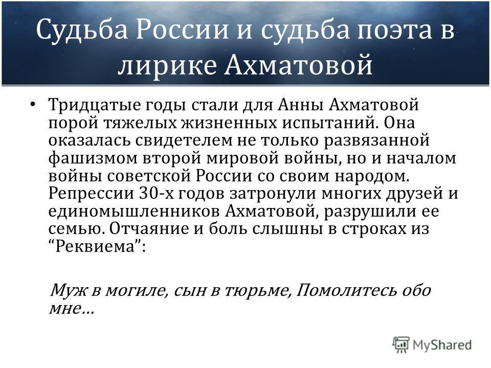 Судьба России и судьба поэта в лирике Ахматовой Тридцатые годы стали для Анны Ахматовой порой тяжелых жизненных испытаний. Она оказалась свидетелем не только развязанной фашизмом второй мировой войны, но и началом войны советской России со своим наро