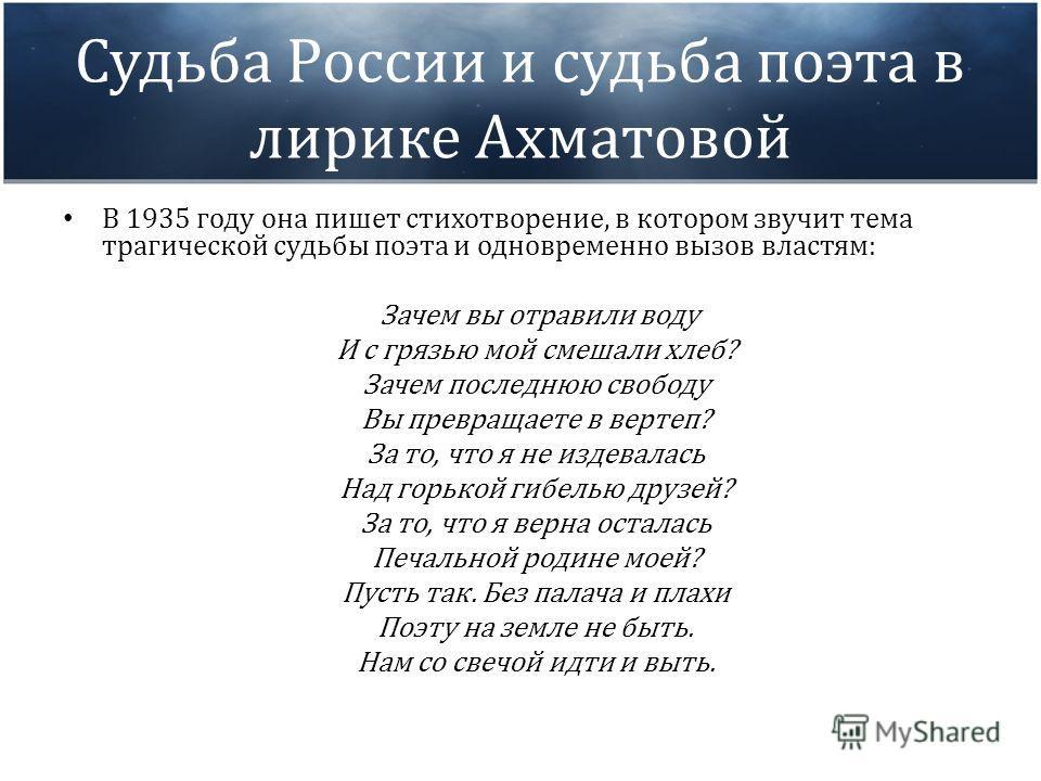 Судьба России и судьба поэта в лирике Ахматовой В 1935 году она пишет стихотворение, в котором звучит тема трагической судьбы поэта и одновременно вызов властям: Зачем вы отравили воду И с грязью мой смешали хлеб? Зачем последнюю свободу Вы превращае