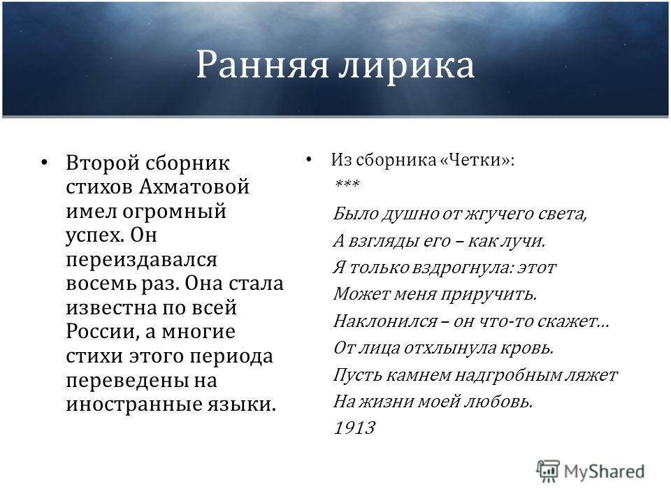 Ранняя лирика Второй сборник стихов Ахматовой имел огромный успех. Он переиздавался восемь раз. Она стала известна по всей России, а многие стихи этого периода переведены на иностранные языки. Из сборника «Четки»: *** Было душно от жгучего света, А в