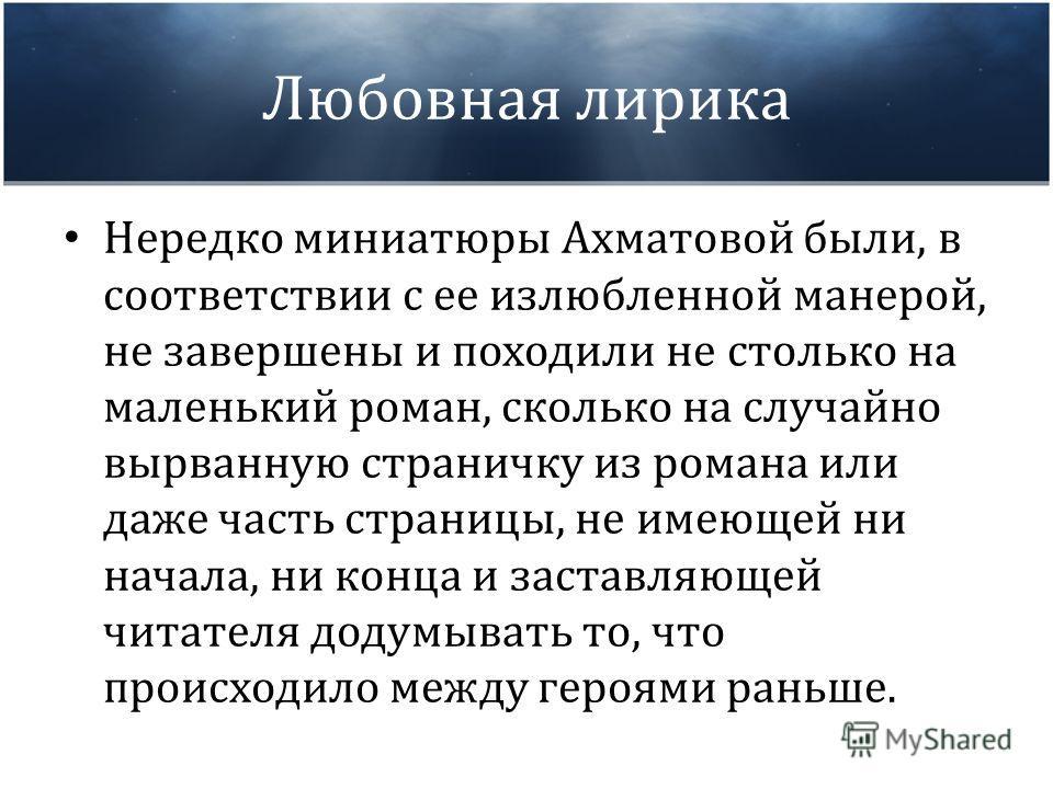 Любовная лирика Нередко миниатюры Ахматовой были, в соответствии с ее излюбленной манерой, не завершены и походили не столько на маленький роман, сколько на случайно вырванную страничку из романа или даже часть страницы, не имеющей ни начала, ни конц