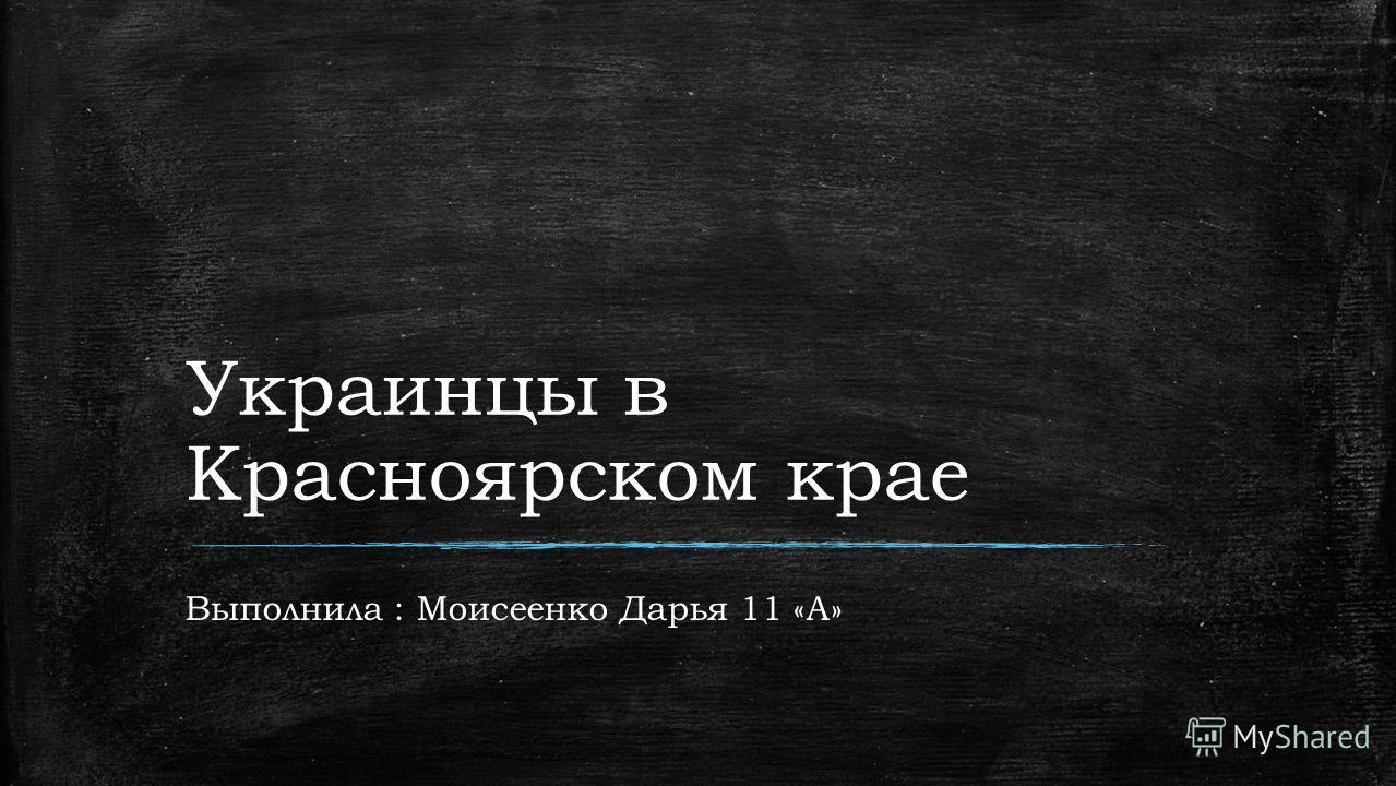 Украинцы в Красноярском крае Выполнила : Моисеенко Дарья 11 «А»