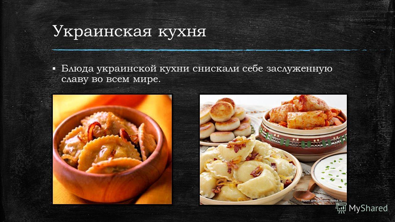 Украинская кухня Блюда украинской кухни снискали себе заслуженную славу во всем мире.