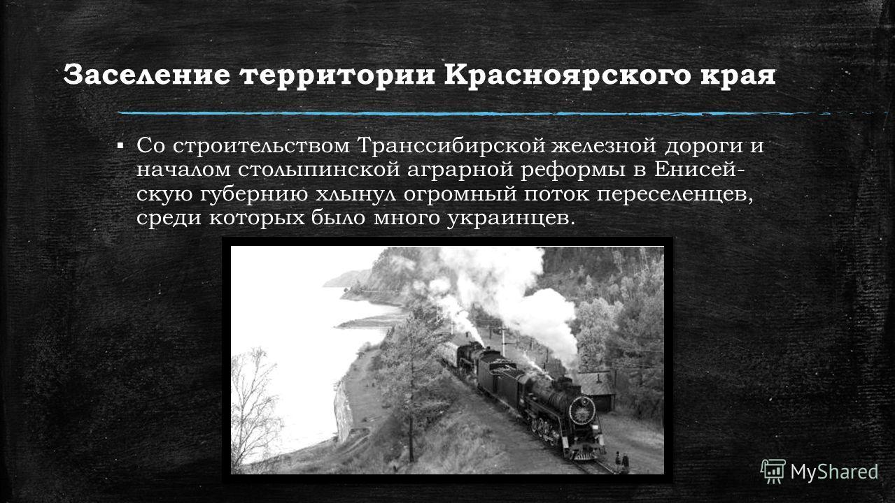 Заселение территории Красноярского края Со строительством Транссибирской железной дороги и началом столыпинской аграрной реформы в Енисей скую губернию хлынул огромный поток переселенцев, среди которых было много украинцев.