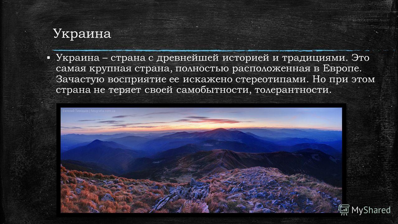 Украина Украина – страна с древнейшей историей и традициями. Это самая крупная страна, полностью расположенная в Европе. Зачастую восприятие ее искажено стереотипами. Но при этом страна не теряет своей самобытности, толерантности.