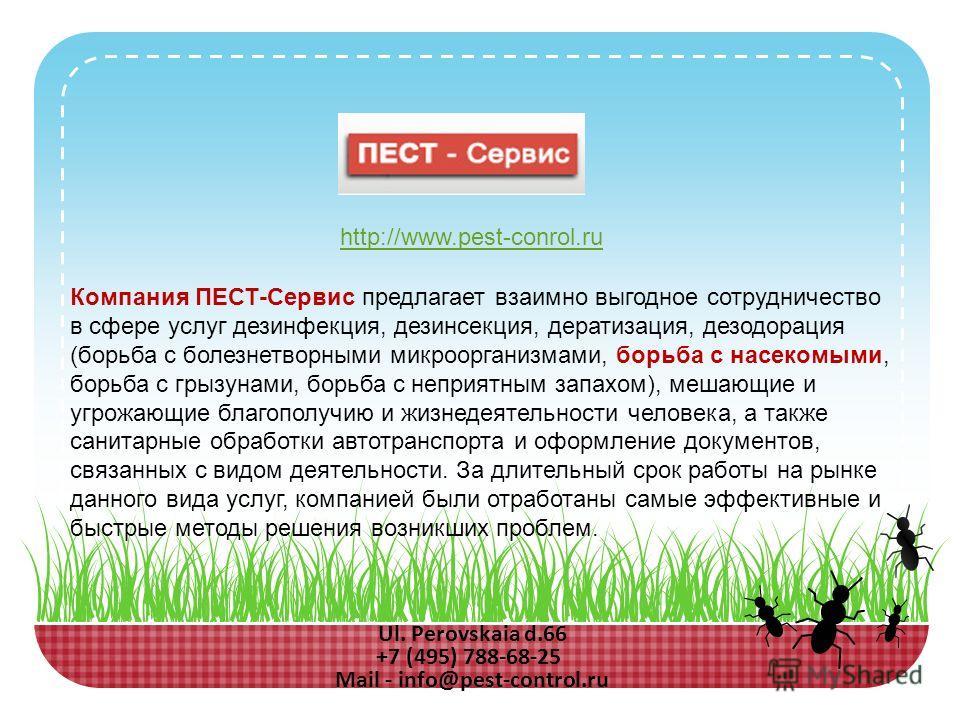 Ul. Perovskaia d.66 +7 (495) 788-68-25 Mail - info@pest-control.ru Компания ПЕСТ-Сервис предлагает взаимно выгодное сотрудничество в сфере услуг дезинфекция, дезинсекция, дератизация, дезодорация (борьба с болезнетворными микроорганизмами, борьба с н