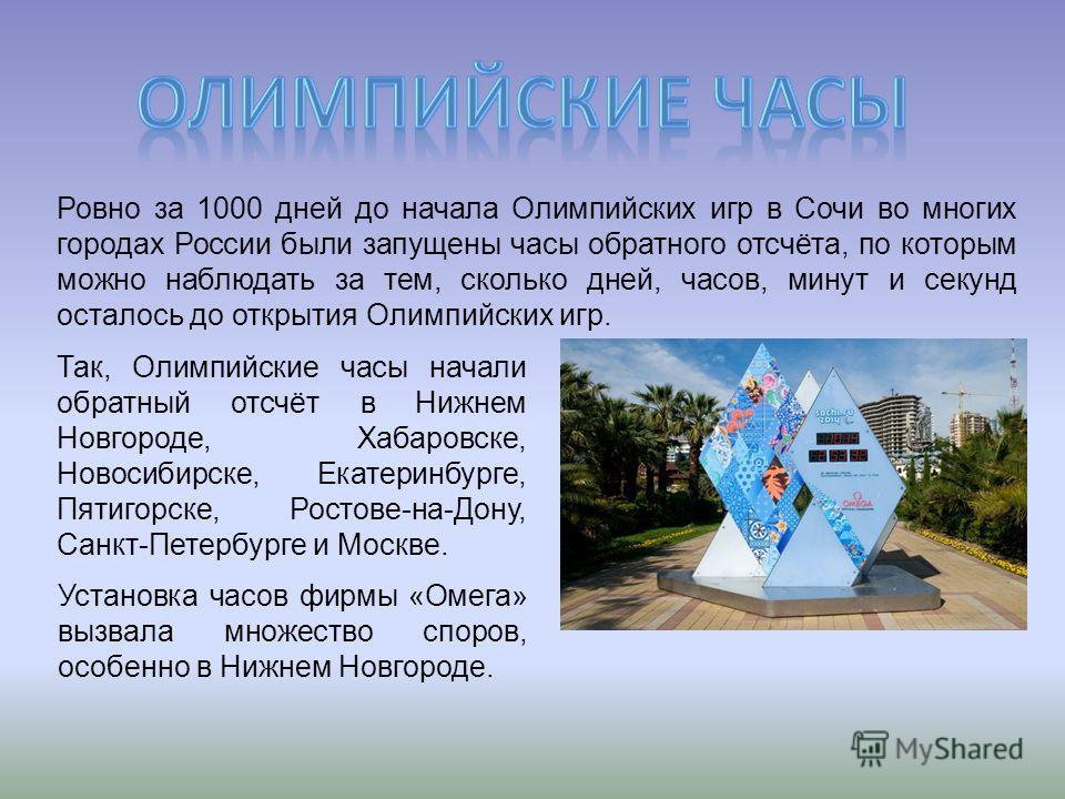 Ровно за 1000 дней до начала Олимпийских игр в Сочи во многих городах России были запущены часы обратного отсчёта, по которым можно наблюдать за тем, сколько дней, часов, минут и секунд осталось до открытия Олимпийских игр. Так, Олимпийские часы нача