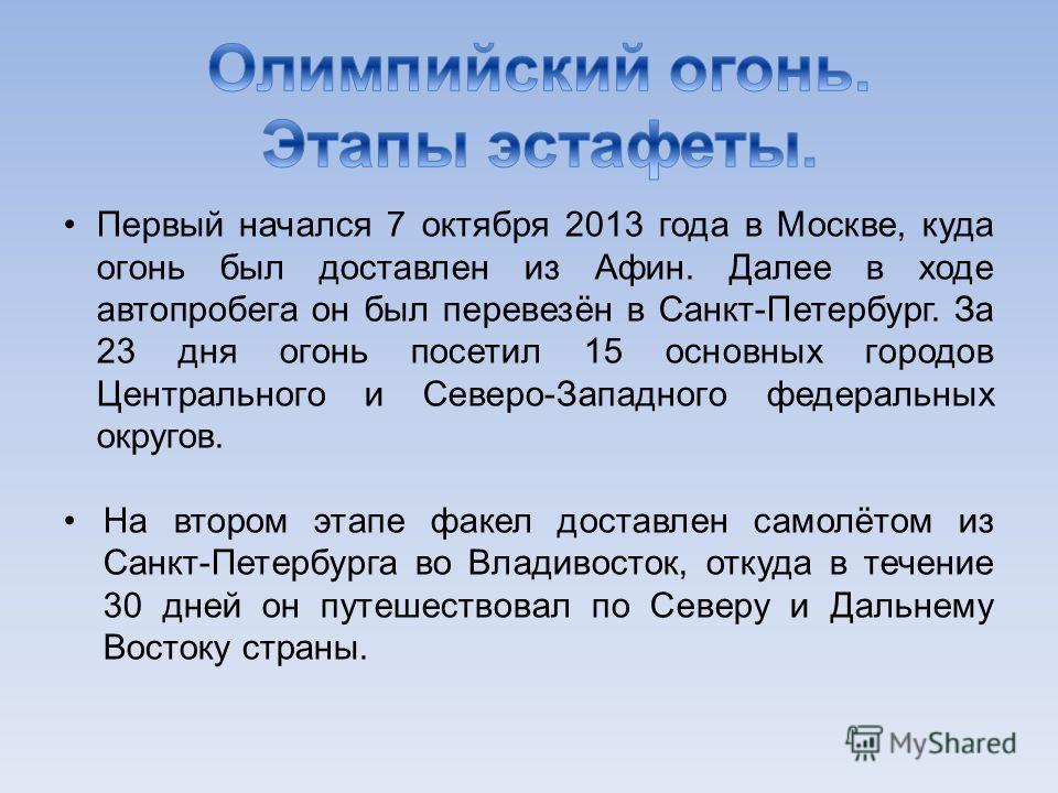 Первый начался 7 октября 2013 года в Москве, куда огонь был доставлен из Афин. Далее в ходе автопробега он был перевезён в Санкт-Петербург. За 23 дня огонь посетил 15 основных городов Центрального и Северо-Западного федеральных округов. На втором эта