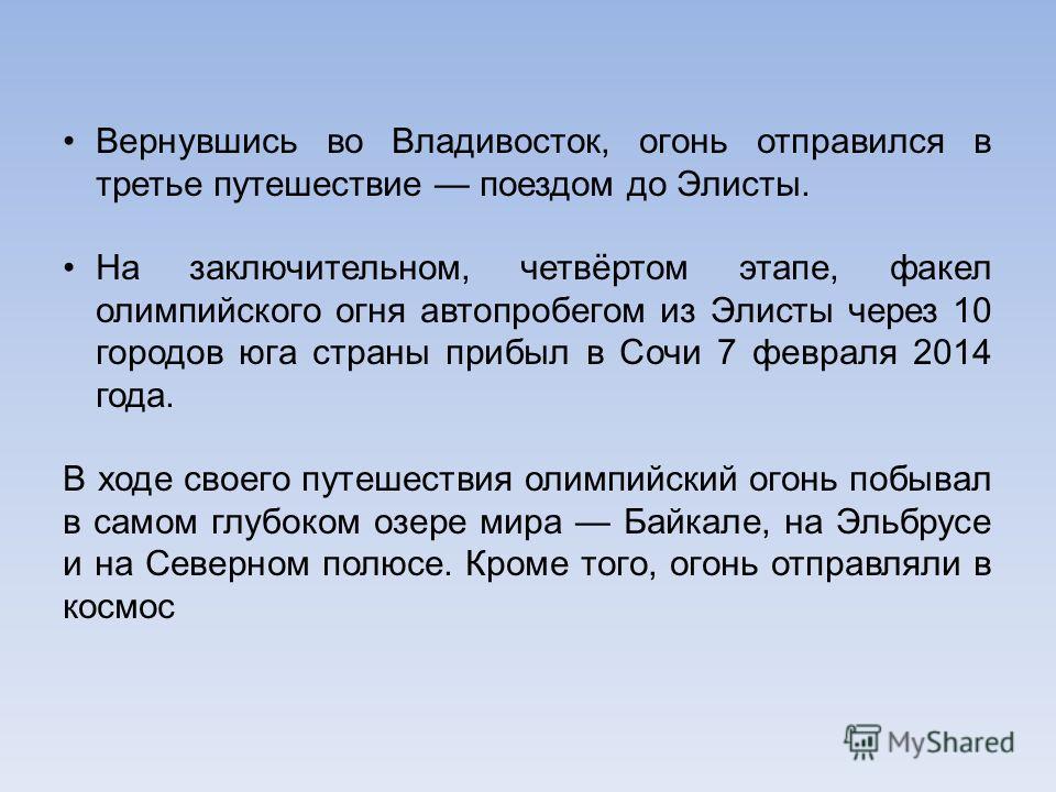 Вернувшись во Владивосток, огонь отправился в третье путешествие поездом до Элисты. На заключительном, четвёртом этапе, факел олимпийского огня автопробегом из Элисты через 10 городов юга страны прибыл в Сочи 7 февраля 2014 года. В ходе своего путеше