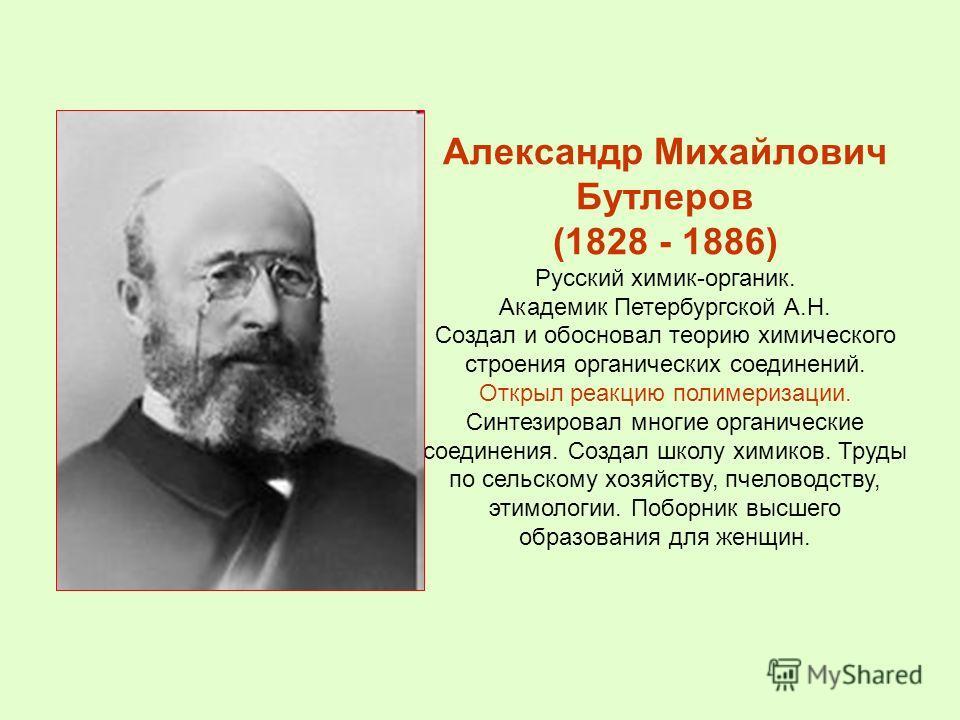 Александр Михайлович Бутлеров (1828 - 1886) Русский химик-органик. Академик Петербургской А.Н. Создал и обосновал теорию химического строения органических соединений. Открыл реакцию полимеризации. Синтезировал многие органические соединения. Создал ш