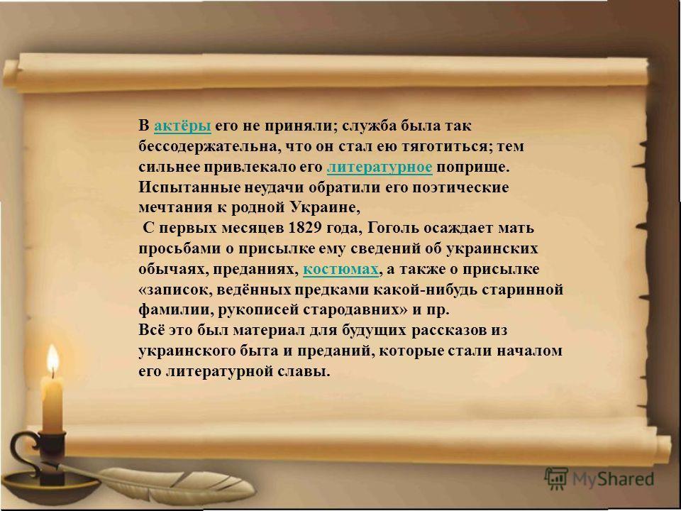 В актёры его не приняли; служба была так бессодержательна, что он стал ею тяготиться; тем сильнее привлекало его литературное поприще.актёрылитературное Испытанные неудачи обратили его поэтические мечтания к родной Украине, С первых месяцев 1829 года
