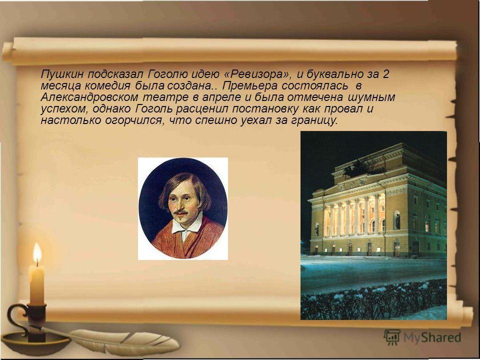 Пушкин подсказал Гоголю идею «Ревизора», и буквально за 2 месяца комедия была создана.. Премьера состоялась в Александровском театре в апреле и была отмечена шумным успехом, однако Гоголь расценил постановку как провал и настолько огорчился, что спеш