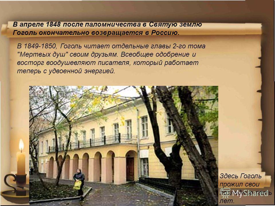 Здесь Гоголь прожил свои последние пять лет. В апреле 1848 после паломничества в Святую землю Гоголь окончательно возвращается в Россию. В 1849-1850, Гоголь читает отдельные главы 2-го тома