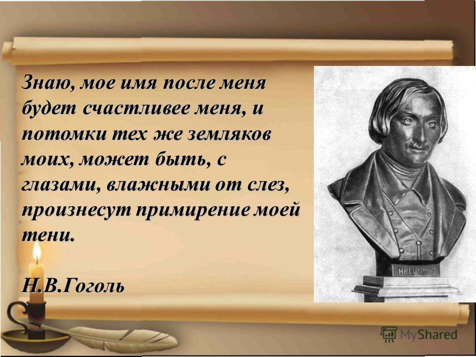 Знаю, мое имя после меня будет счастливее меня, и потомки тех же земляков моих, может быть, с глазами, влажными от слез, произнесут примирение моей тени. Н.В.Гоголь Н.В.Гоголь