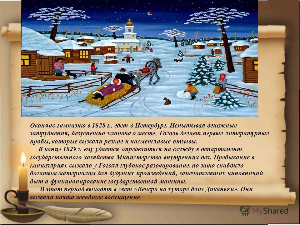 Окончив гимназию в 1828 г., едет в Петербург. Испытывая денежные затруднения, безуспешно хлопоча о месте, Гоголь делает первые литературные пробы, которые вызвали резкие и насмешливые отзывы. В конце 1829 г. ему удается определиться на службу в депар