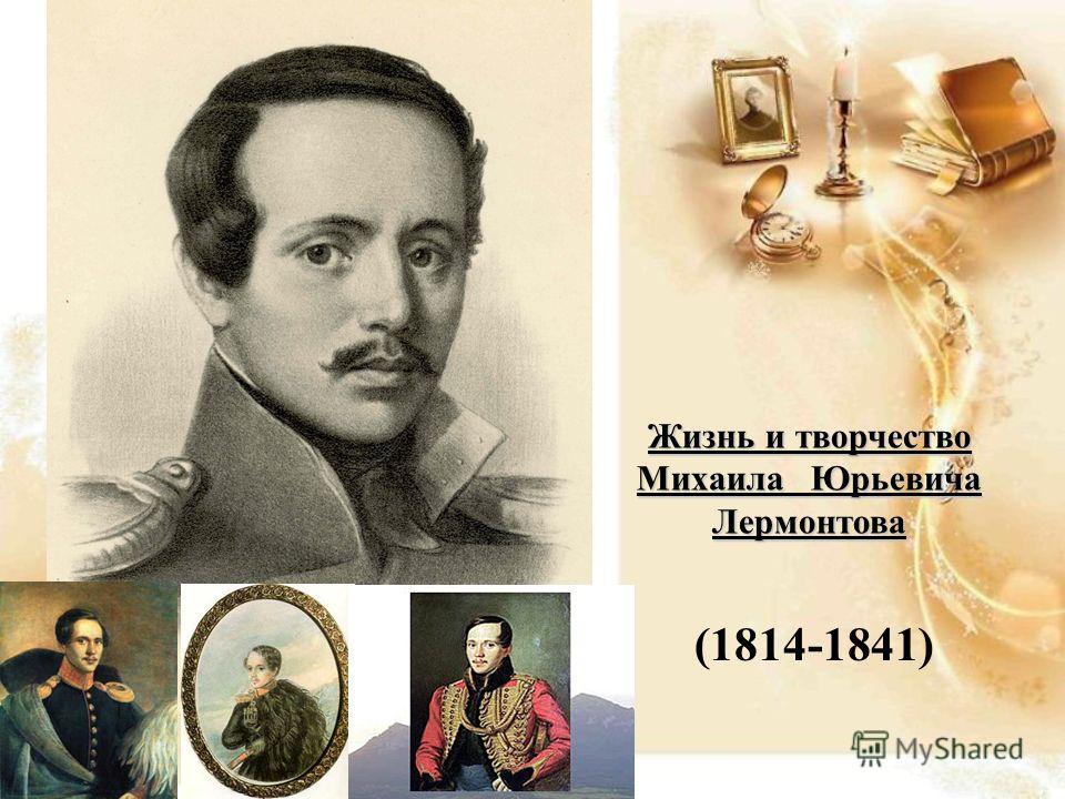 Жизнь и творчество Михаила Юрьевича Лермонтова (1814-1841)
