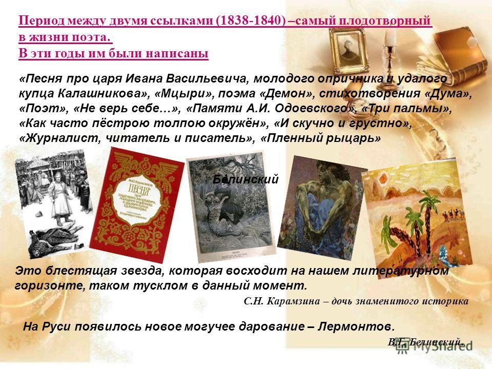 Период между двумя ссылками (1838-1840) –самый плодотворный в жизни поэта. В эти годы им были написаны «Песня про царя Ивана Васильевича, молодого опричника и удалого купца Калашникова», «Мцыри», поэма «Демон», стихотворения «Дума», «Поэт», «Не верь