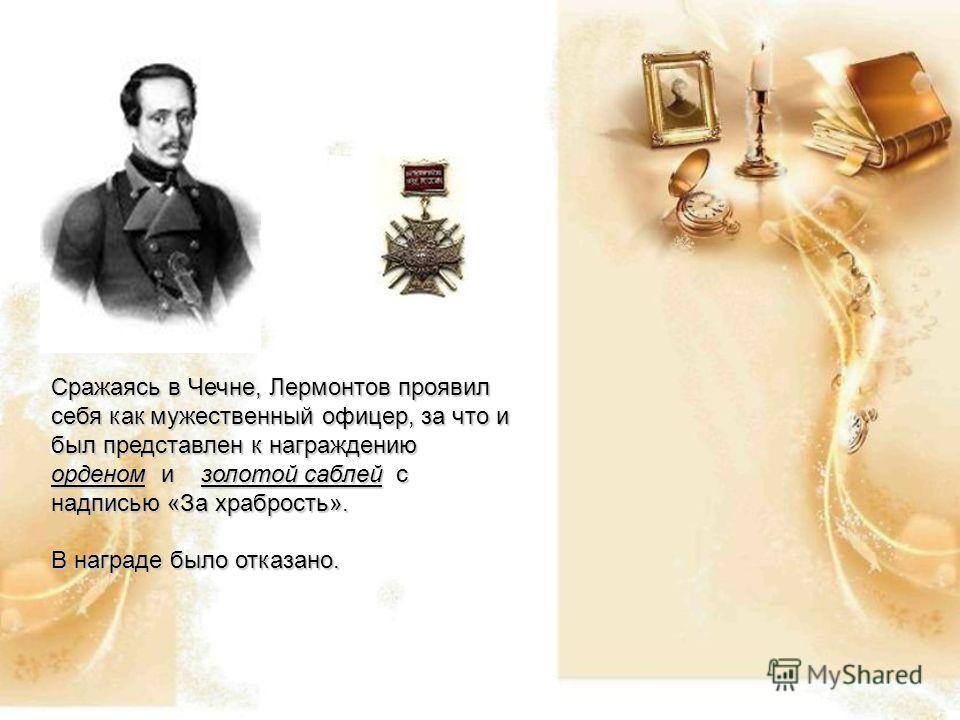 Сражаясь в Чечне, Лермонтов проявил себя как мужественный офицер, за что и был представлен к награждению орденом и золотой саблей с надписью «За храбрость». В награде было отказано.