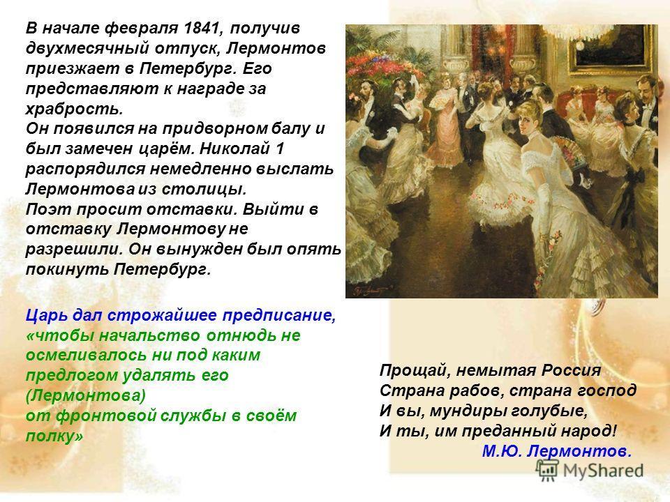 В начале февраля 1841, получив двухмесячный отпуск, Лермонтов приезжает в Петербург. Его представляют к награде за храбрость. Он появился на придворном балу и был замечен царём. Николай 1 распорядился немедленно выслать Лермонтова из столицы. Поэт пр